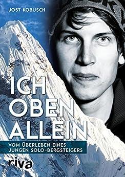 Ich oben allein: Vom Überleben eines jungen Solo-Bergsteigers