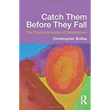 Catch Them Before They Fall: The Psychoanalysis of Breakdown by Christopher Bollas (2013-02-02)