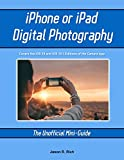 iPhone and iPad Digital Photography: The Unofficial Mini-Guide