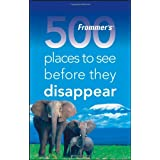 Frommer's 500 Places to See Before They Disappear: A Celebration of the World's Fragile Wonders