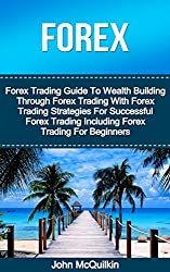 Forex: Forex Trading Guide To Wealth Building Through Forex Trading With Forex Trading Strategies For Successful Forex Trading Including Forex Trading For Beginners (English Edition)