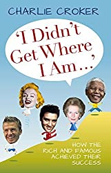 I Didn't Get Where I Am...: How the Rich and Famous Achieved Their Success by Charlie Croker (2012-09-01)