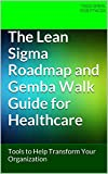 The Lean Sigma Roadmap and Gemba Walk Guide for Healthcare: Tools to Help Transform Your Organization (English Edition)