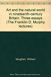 Art and the natural world in nineteenth-century Britain: Three essays (The Franklin D. Murphy lectures)