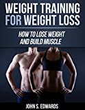 Weight Training For Weight Loss: How To Lose Weight And Build Muscle (Strength Training, Weight Loss, Diets, Fatloss, Fitness, Healthy, Muscles)