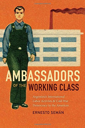 Ambassadors of the Working Class: Argentina's International Labor Activists and Cold War Democracy in the Americas