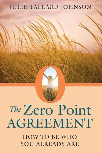 The Zero Point Agreement: How to Be Who You Already...