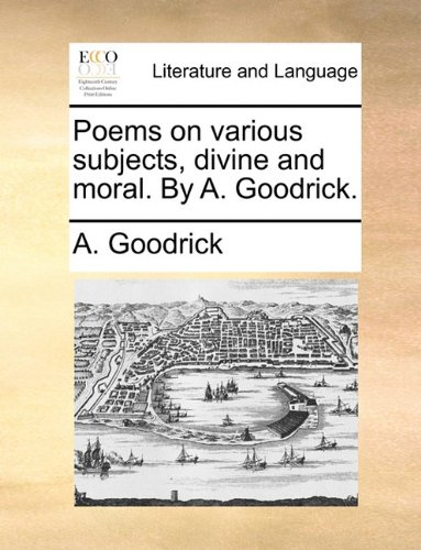 Poems on various subjects, divine and moral. By A. Goodrick.