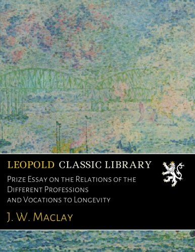 Prize Essay on the Relations of the Different Professions and Vocations to Longevity por J. W. Maclay