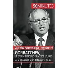Gorbatchev, le dernier dirigeant de l'Urss: De la glasnost à la fin de la guerre froide