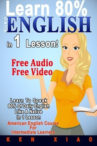 English: (FREE Audio, FREE Video) Learn To Speak 80% Of Daily English Like A Native In 1 Lesson, American English Course For Intermediate Learners (Speak English, English language, English speaking) by Ken Xiao (2016-05-18)