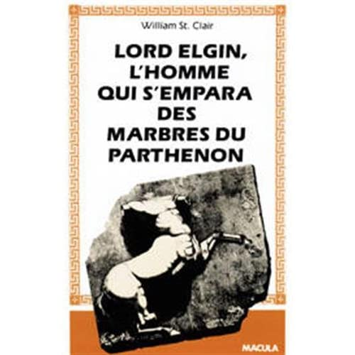 Lord Elgin: L'Homme Qui S'Empara Des Marbres Du...