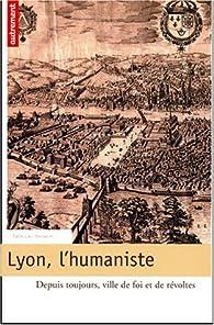 Lyon, l'humaniste : Depuis toujours, ville de foi et de révoltes par Bruno Benoît