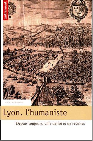 Lyon, l'humaniste : Depuis toujours, ville de foi et de révoltes
