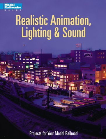 Realistic Animation, Lighting & Sound: 21 Projects for Your Model Railraoad (Model Railroader Books)