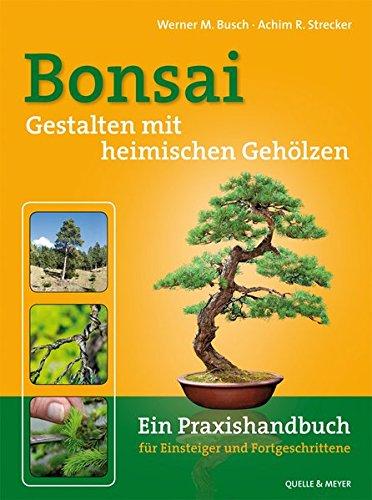 Bonsai - Gestalten mit heimischen Gehölzen: Ein Praxishandbuch für Einsteiger und Fortgeschrittene