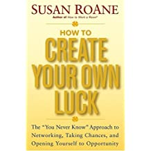 How to Create Your Own Luck: The You Never Know Approach to Networking, Taking Chances, and Opening Yourself to Opportunity