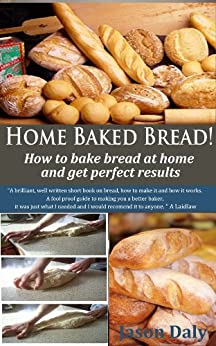 Home Baked Bread: How to bake bread at home and get perfect results (Home Baked Bread! Book 1) (English Edition) par [Daly, Jason]