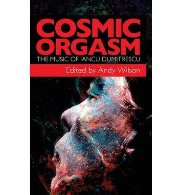 cosmic-orgasm-the-music-of-iancu-dumitrescu-by-andy-wilson
