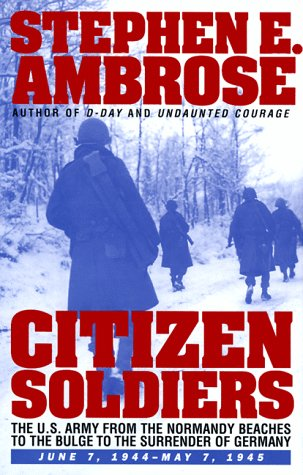 Citizen Soldiers: U.S.Army from the Normandy Beaches to the Bulge, to the Surrender of Germany, June 7, 1944 to May 7, 1945