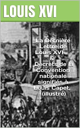 La Dernière Lettre de Louis XVI &Décrets de la Convention nationale signifiés à Louis Capet, ( illustré)