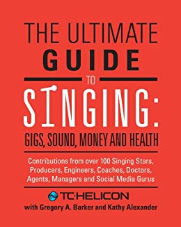 The Ultimate Guide to Singing: Gigs, Sound, Money and Health (English Edition) von [TC- Helicon, Barker, Gregory A., Alexander, Kathy]