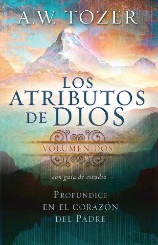 Los Atributos de Dios - Vol.2 (Incluye Guía de Estudio): Más profundamente en el corazón del Padre por A. W. Tozer