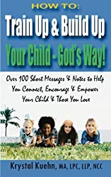 HOW TO: Train Up & Build Up Your Child - God's Way!: Over 100 Short Messages & Notes to help you Connect, Encourage & Empower Your Child & Those You Love by Krystal Kuehn (2015-01-19)