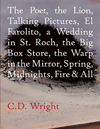 The Poet, The Lion, Talking Pictures, El Farolito, A Wedding in St. Roch, The Big Box Store, The Warp in the Mirror, Spring, Midnights, Fire & All by C.D. Wright (2016-01-05)