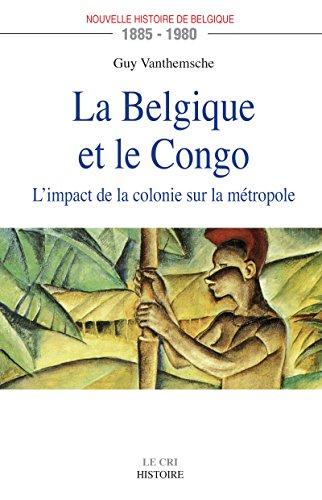 La Belgique et le Congo (1885-1980): L'impact de la colonie sur la mtropole (LE CRI)