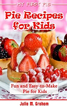 My First Pie : Pie Recipes for Kids - Fun and Easy-to-Make Pie for Kids (English Edition) von [Graham, Julia M.]