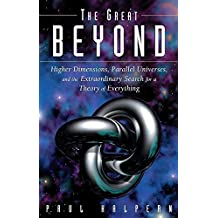 The Great Beyond: Higher Dimensions, Parallel Universes and the Extraordinary Search for a Theory of Everything by Paul Halpern (2005-08-01)