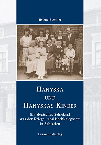 Hanyska und Hanyskas Kinder: Ein deutsches Schicksal aus der Kriegs- und Nachkriegszeit in Schlesien