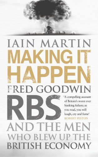 making-it-happen-fred-goodwin-rbs-and-the-men-who-blew-up-the-british-economy-by-martin-iain-2013-ha