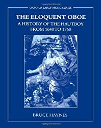 The Eloquent Oboe: A History of the Hautboy from 1640-1760: A History of the Hautboy from 1640 to 1760 (Oxford Early Music (Paperback)) by Bruce Haynes (2007-08-16)