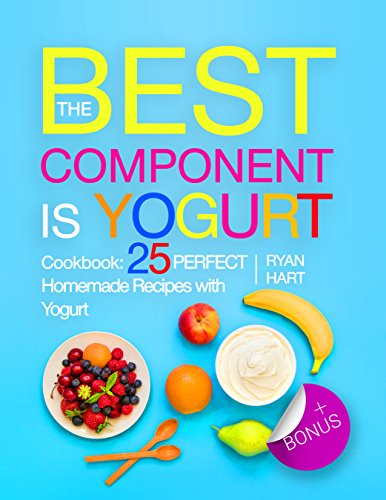 the-best-component-is-yogurt-cookbook-25-perfect-homemade-recipes-with-yogurt