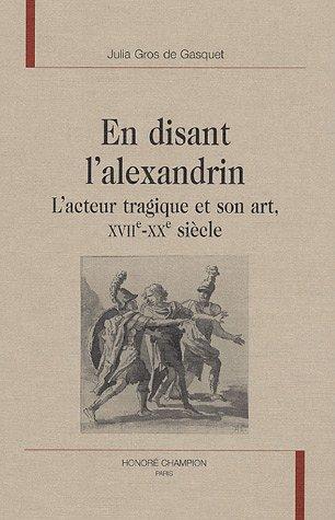 En disant l'alexandrin : L'acteur tragique et son art, XVIIe-XXe siècle