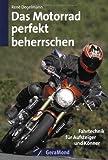 Das Motorrad perfekt beherrschen: Fahrtechnik für Aufsteiger und Könner