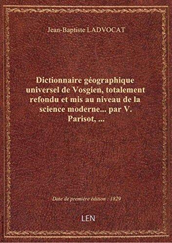 Dictionnaire géographique universel deVosgien,totalement refondu etmis auniveaudelascience mo par Jean-Baptiste LADVOC