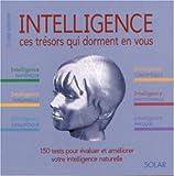 Intelligence : ces trésors qui dorment en vous : 150 tests pour évaluer et améliorer votre intelligence naturelle