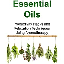 Essential Oils:  Productivity Hacks and Relaxation Techniques Using Aromatherapy (English Edition)