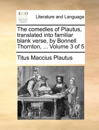 The comedies of Plautus, translated into familiar blank verse, by Bonnell Thornton, ...  Volume 3 of 5