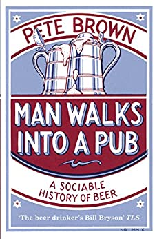 Man Walks Into A Pub: A Sociable History of Beer (Fully Updated Second Edition) by [Brown, Pete]