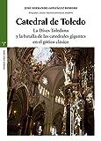 Catedral De Toledo. La Dives Toledana Y La Batalla De Las Catedrales Gigantes En El Gótico Clásico (Estudios Históricos La Olmeda)