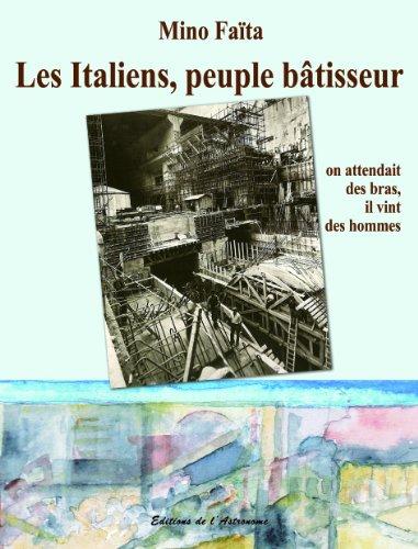 Les Italiens, peuple bâtisseur : On attendait des bras, il vint des hommes (1860-2010)
