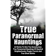 True Paranormal Hauntings: 12 Stories To Give You Goosebumps: True Paranormal Hauntings Of Haunted Neighborhoods, People, Forests And True Ghost Stories ... Haunted Asylums Book 4) (English Edition)