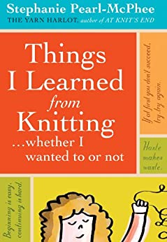 Things I Learned From Knitting: ...whether I wanted to or not by [Pearl-McPhee, Stephanie]