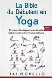 La bible du débutant en Yoga: 63 postures illustrées pour perdre du poids, soulager le stress et...
