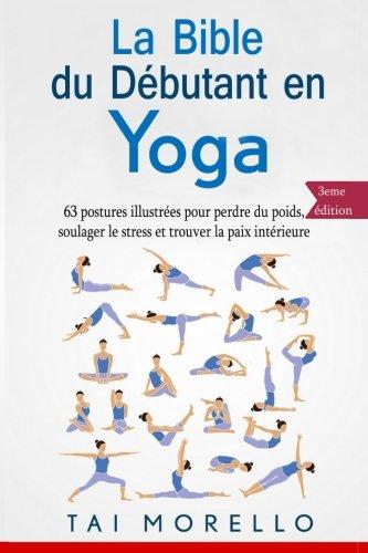 La bible du débutant en Yoga: 63 postures illustrées pour perdre du poids, soulager le stress et trouver la paix intérieure par Tai Morello