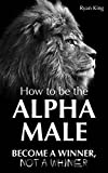Alpha Male: How To Be The Alpha Male - Become a WINNER, not a Whiner: How to Attract Women, Become More Confident and Achieve Super Success (English Edition)